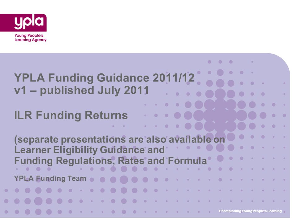 YPLA Funding Team YPLA Funding Guidance 2011/12 v1 – published July 2011 ILR Funding Returns (separate presentations are also available on Learner Eli