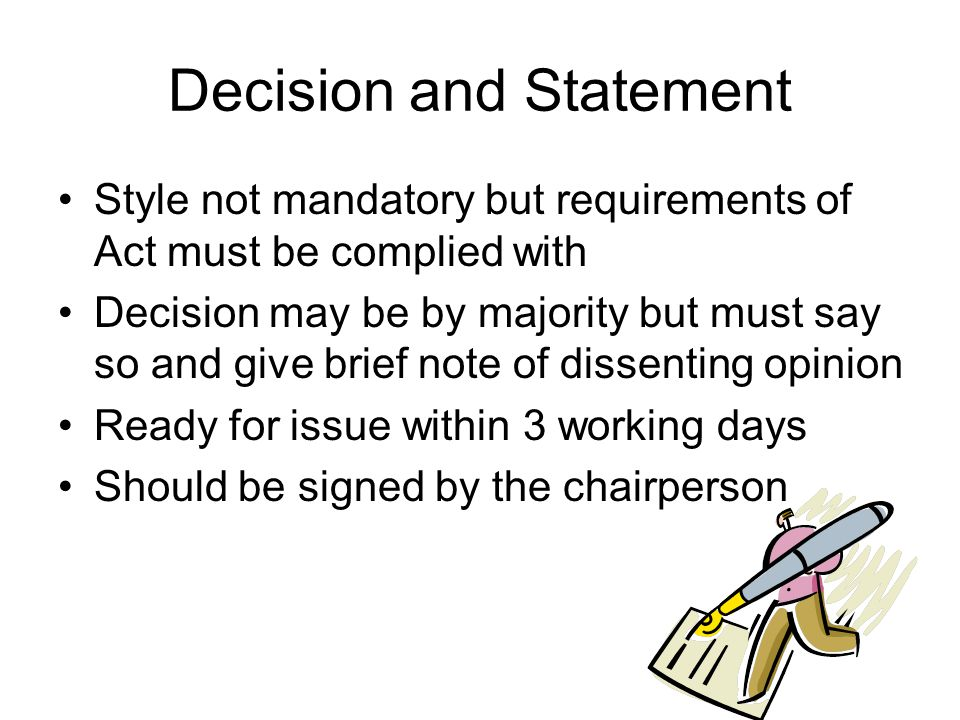 Decision and Statement Style not mandatory but requirements of Act must be complied with Decision may be by majority but must say so and give brief note of dissenting opinion Ready for issue within 3 working days Should be signed by the chairperson