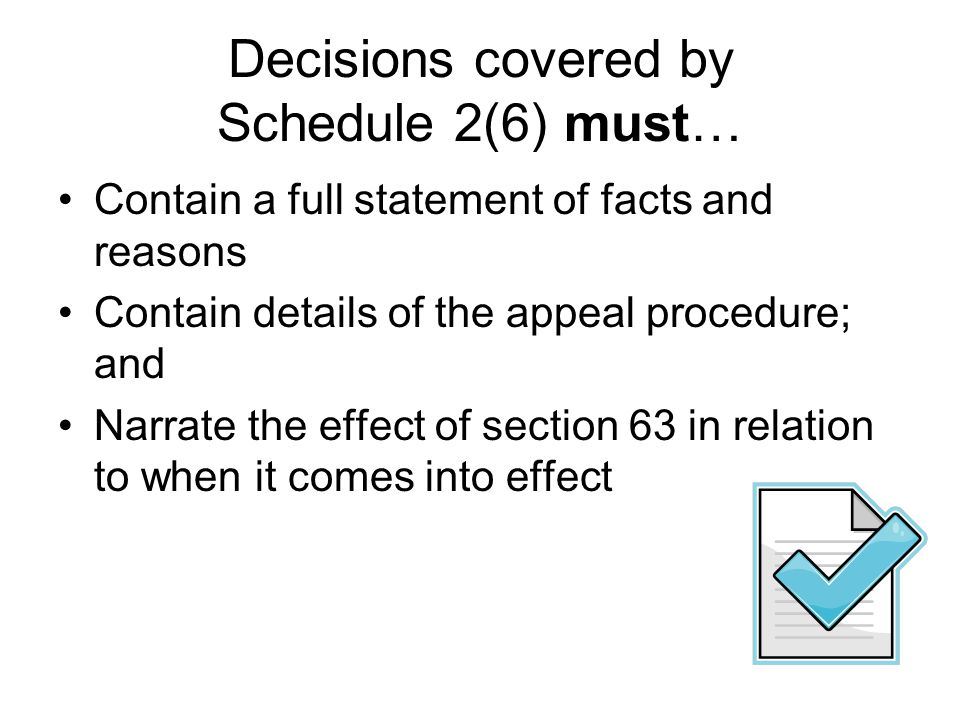 Decisions covered by Schedule 2(6) must… Contain a full statement of facts and reasons Contain details of the appeal procedure; and Narrate the effect of section 63 in relation to when it comes into effect