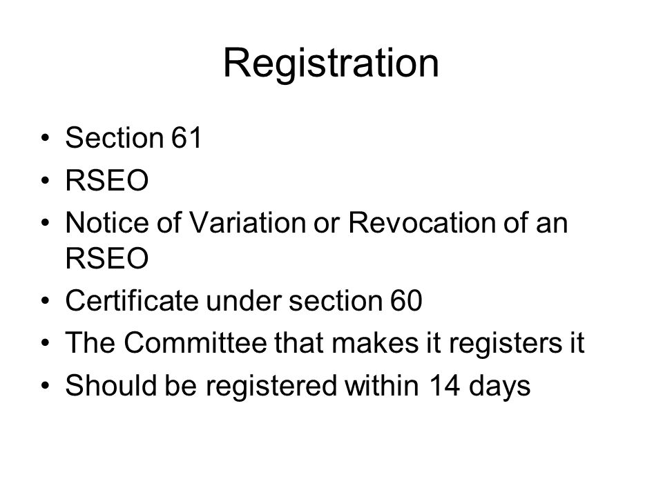 Registration Section 61 RSEO Notice of Variation or Revocation of an RSEO Certificate under section 60 The Committee that makes it registers it Should be registered within 14 days