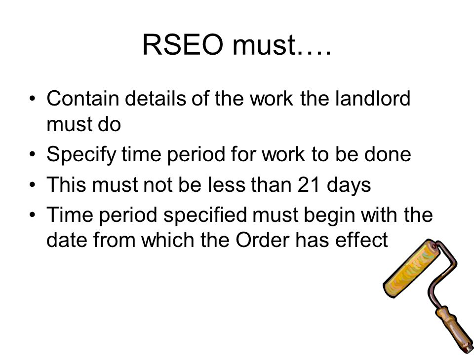 RSEO must…. Contain details of the work the landlord must do Specify time period for work to be done This must not be less than 21 days Time period sp