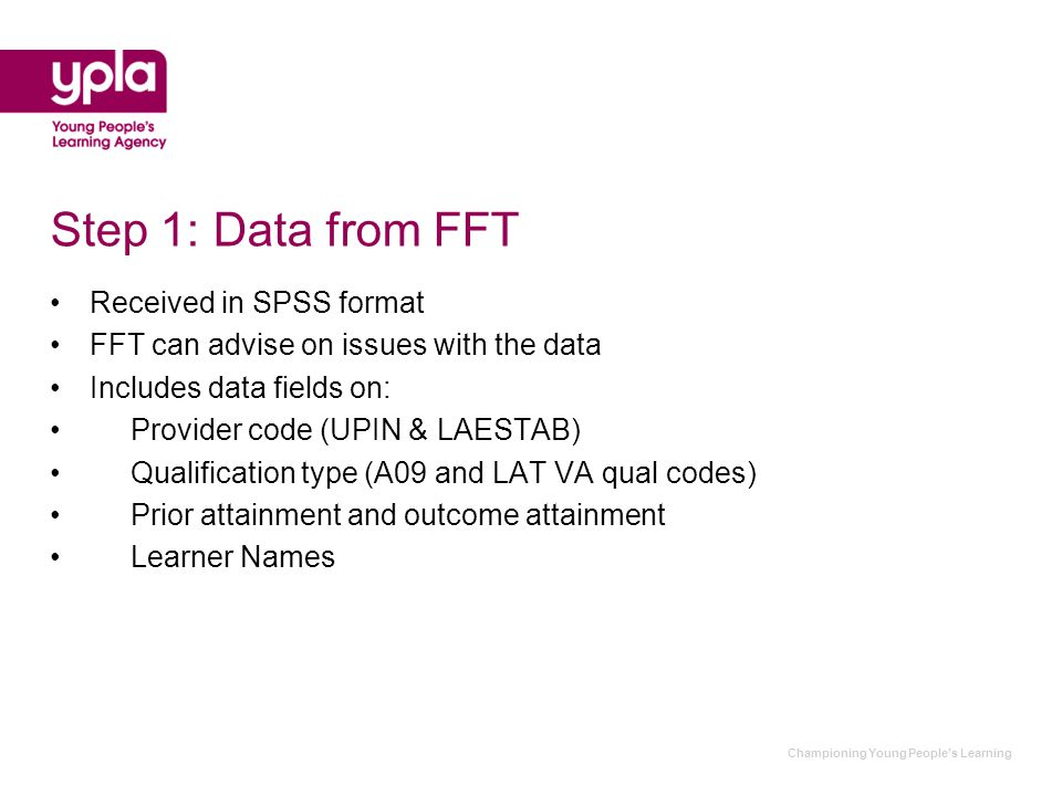 Step 1: Data from FFT Received in SPSS format FFT can advise on issues with the data Includes data fields on: Provider code (UPIN & LAESTAB) Qualification type (A09 and LAT VA qual codes) Prior attainment and outcome attainment Learner Names