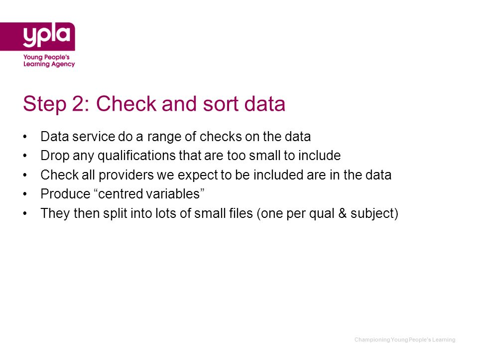 Championing Young People's Learning Step 2: Check and sort data Data service do a range of checks on the data Drop any qualifications that are too small to include Check all providers we expect to be included are in the data Produce centred variables They then split into lots of small files (one per qual & subject)
