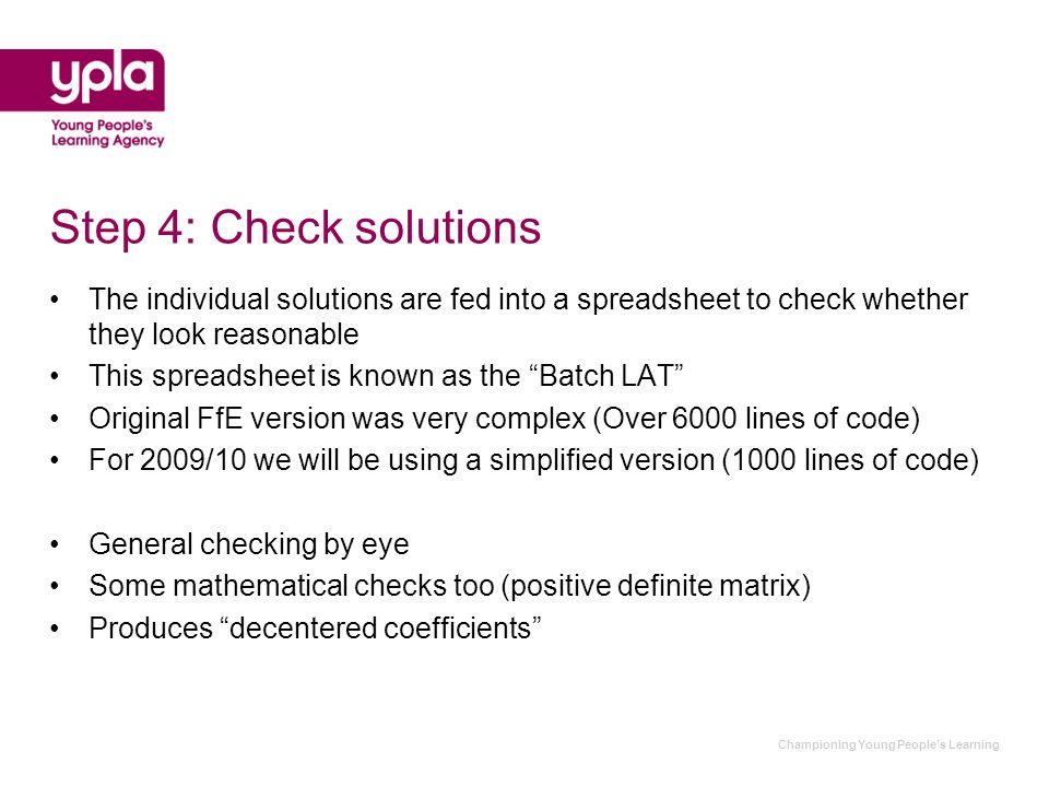 Championing Young People's Learning Step 4: Check solutions The individual solutions are fed into a spreadsheet to check whether they look reasonable This spreadsheet is known as the Batch LAT Original FfE version was very complex (Over 6000 lines of code) For 2009/10 we will be using a simplified version (1000 lines of code) General checking by eye Some mathematical checks too (positive definite matrix) Produces decentered coefficients