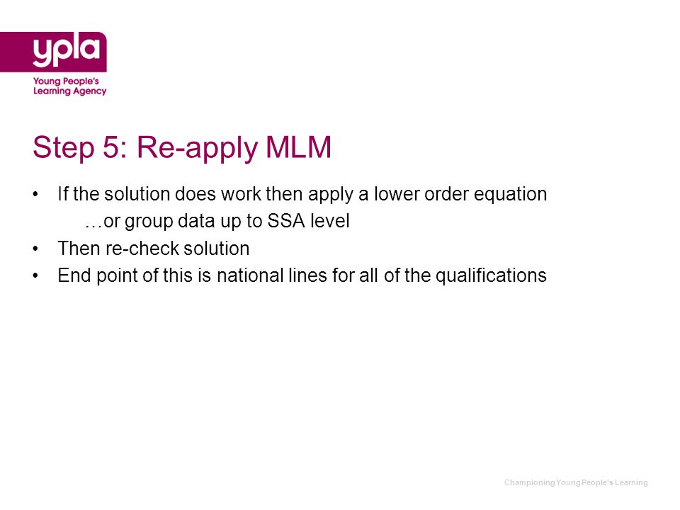 Championing Young People's Learning Step 5: Re-apply MLM If the solution does work then apply a lower order equation …or group data up to SSA level Then re-check solution End point of this is national lines for all of the qualifications