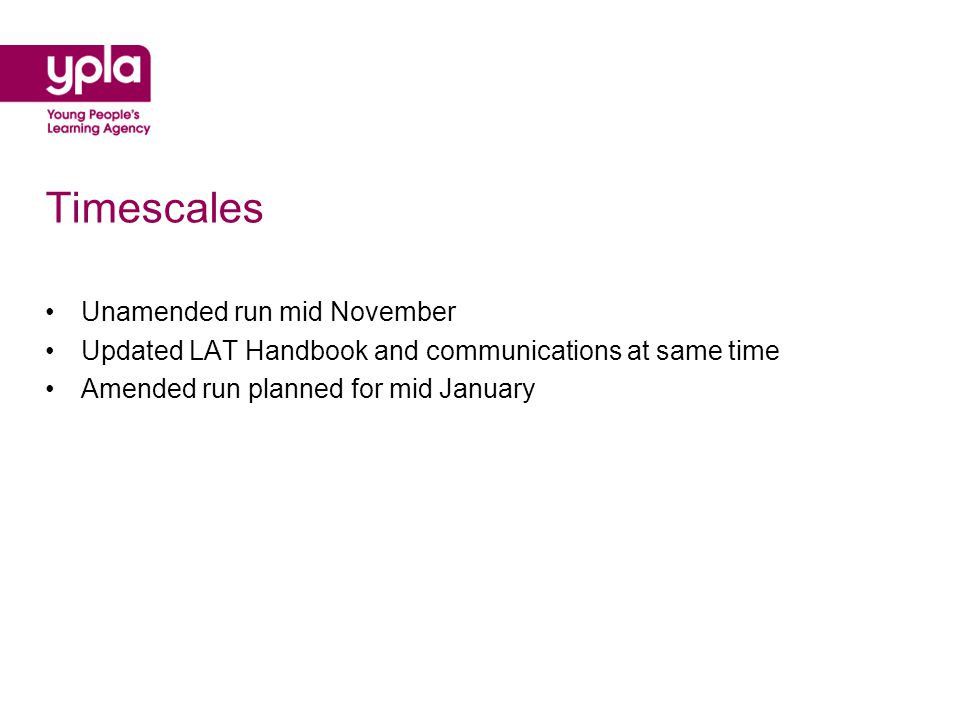 Timescales Unamended run mid November Updated LAT Handbook and communications at same time Amended run planned for mid January