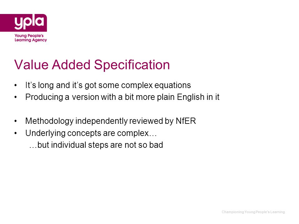 Value Added Specification It's long and it's got some complex equations Producing a version with a bit more plain English in it Methodology independently reviewed by NfER Underlying concepts are complex… …but individual steps are not so bad