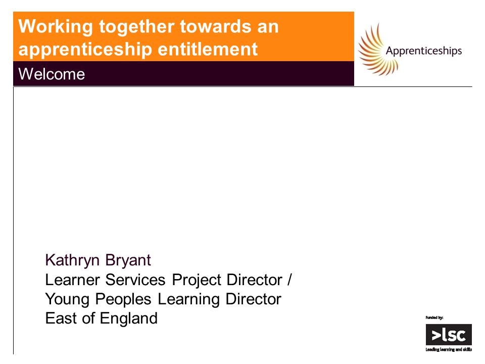 Working together towards an apprenticeship entitlement Welcome Kathryn Bryant Learner Services Project Director / Young Peoples Learning Director East of England