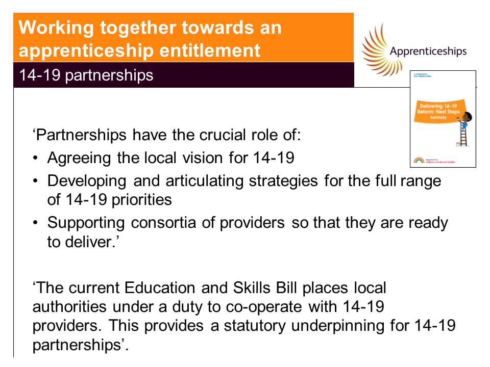 'Partnerships have the crucial role of: Agreeing the local vision for 14-19 Developing and articulating strategies for the full range of 14-19 priorities Supporting consortia of providers so that they are ready to deliver.' 'The current Education and Skills Bill places local authorities under a duty to co-operate with 14-19 providers.