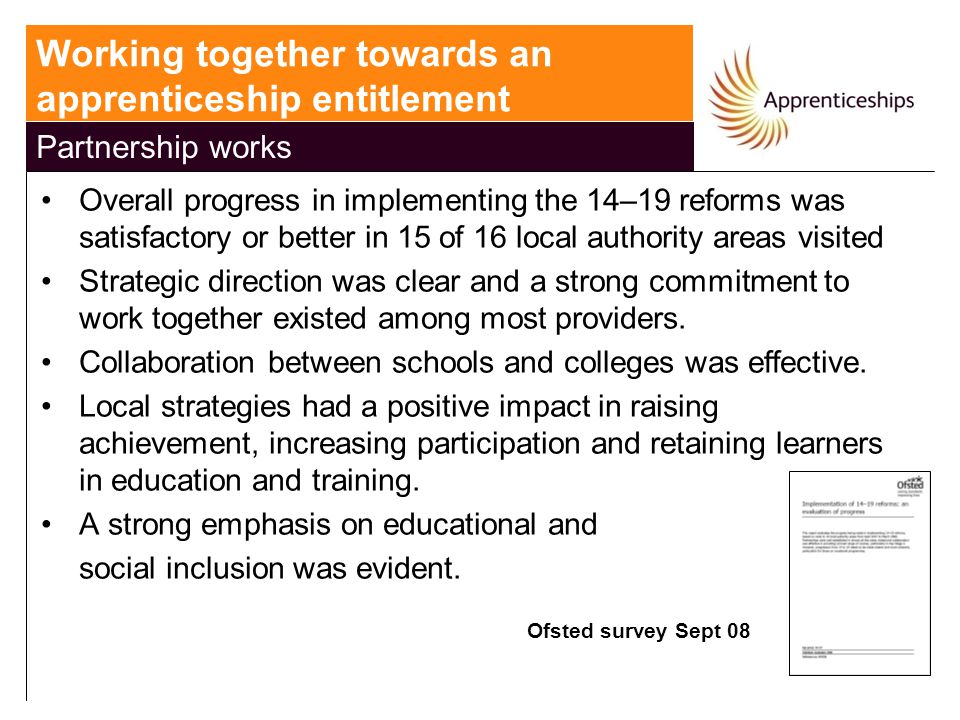 Overall progress in implementing the 14–19 reforms was satisfactory or better in 15 of 16 local authority areas visited Strategic direction was clear