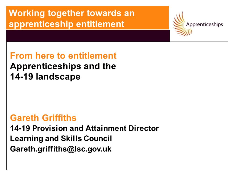From here to entitlement Apprenticeships and the 14-19 landscape Gareth Griffiths 14-19 Provision and Attainment Director Learning and Skills Council Gareth.griffiths@lsc.gov.uk Working together towards an apprenticeship entitlement