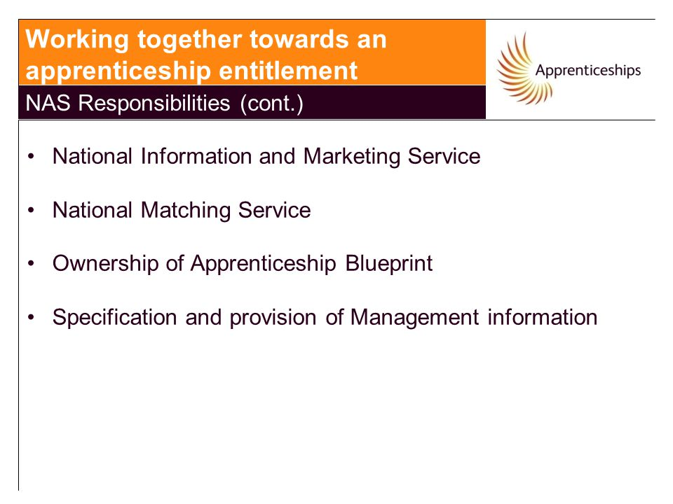 National Information and Marketing Service National Matching Service Ownership of Apprenticeship Blueprint Specification and provision of Management information Working together towards an apprenticeship entitlement NAS Responsibilities (cont.)