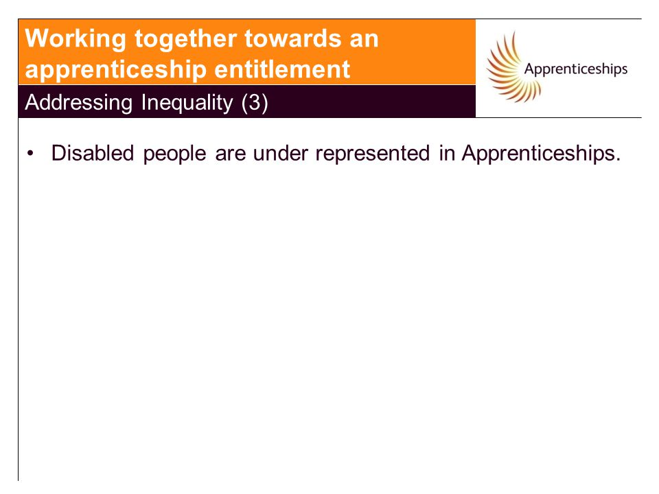 Disabled people are under represented in Apprenticeships. Working together towards an apprenticeship entitlement Addressing Inequality (3)