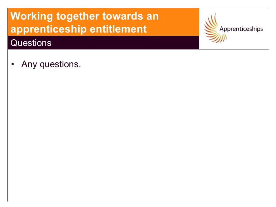 Any questions. Working together towards an apprenticeship entitlement Questions