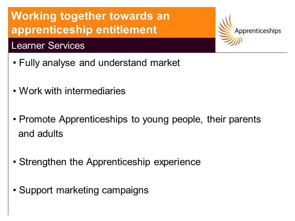 Learner Services Fully analyse and understand market Work with intermediaries Promote Apprenticeships to young people, their parents and adults Strengthen the Apprenticeship experience Support marketing campaigns Working together towards an apprenticeship entitlement Learner Services