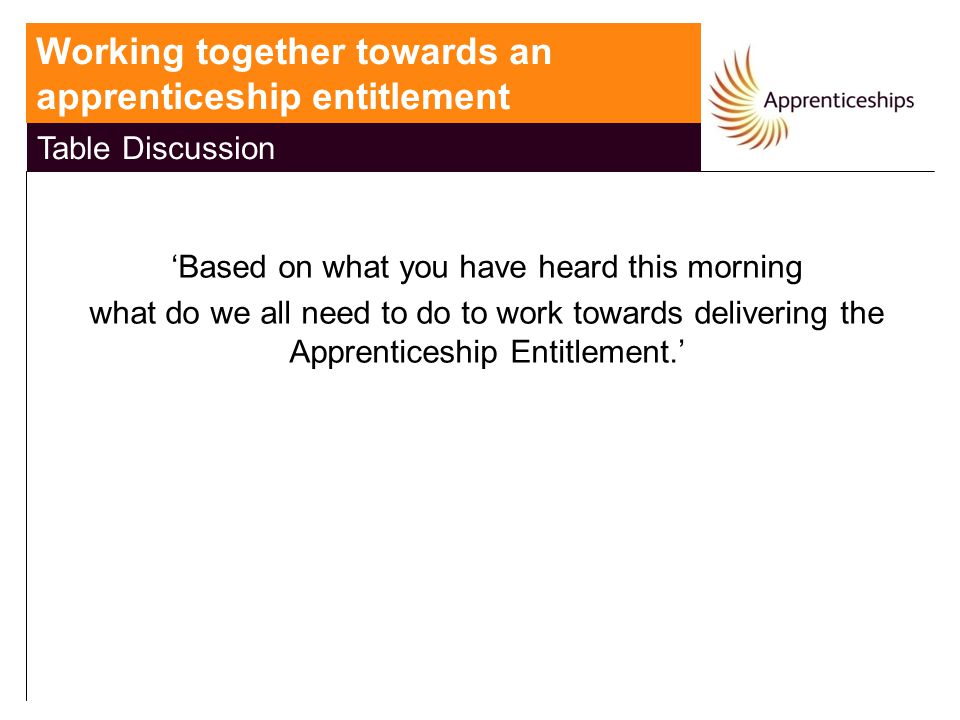National Apprenticeship Service 'Based on what you have heard this morning what do we all need to do to work towards delivering the Apprenticeship Entitlement.' Working together towards an apprenticeship entitlement Table Discussion