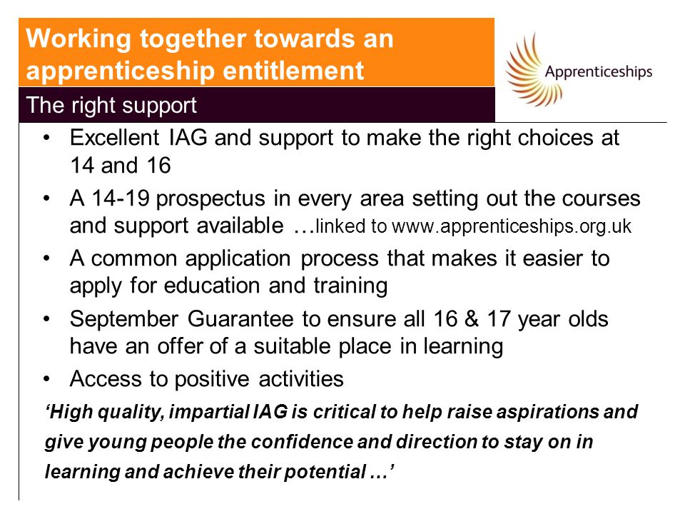 Excellent IAG and support to make the right choices at 14 and 16 A 14-19 prospectus in every area setting out the courses and support available … linked to www.apprenticeships.org.uk A common application process that makes it easier to apply for education and training September Guarantee to ensure all 16 & 17 year olds have an offer of a suitable place in learning Access to positive activities 'High quality, impartial IAG is critical to help raise aspirations and give young people the confidence and direction to stay on in learning and achieve their potential …' Working together towards an apprenticeship entitlement The right support