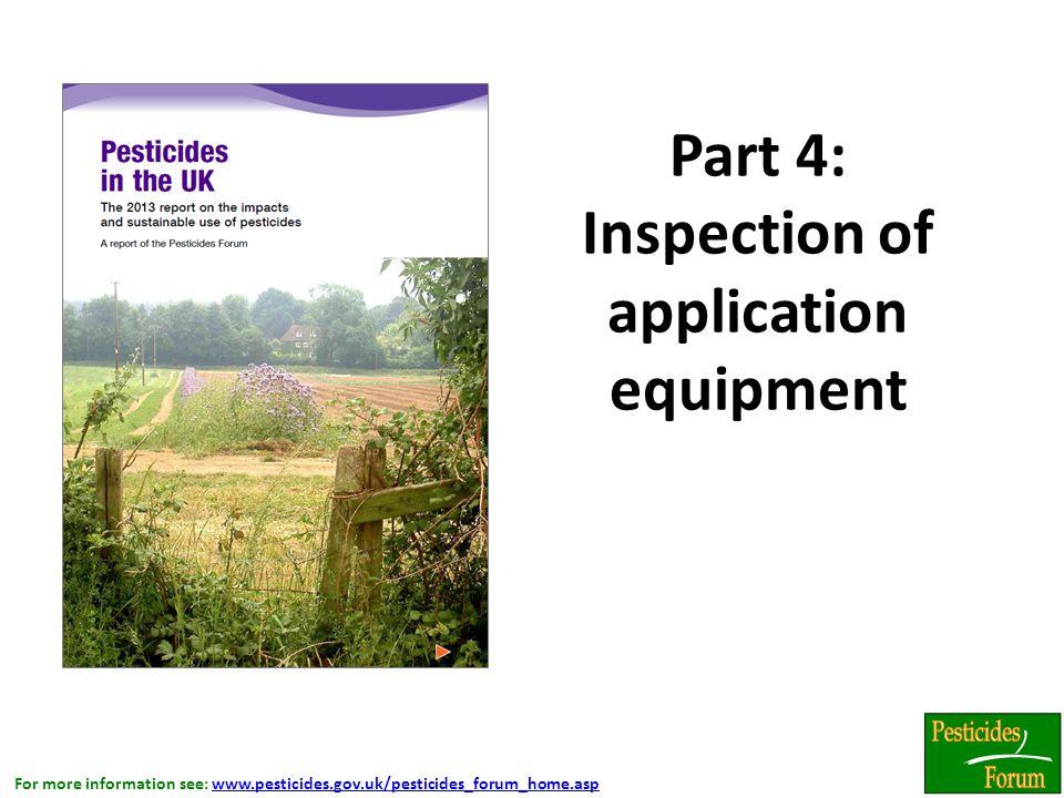 For more information see: www.pesticides.gov.uk/pesticides_forum_home.aspwww.pesticides.gov.uk/pesticides_forum_home.asp Part 4: Inspection of application equipment.
