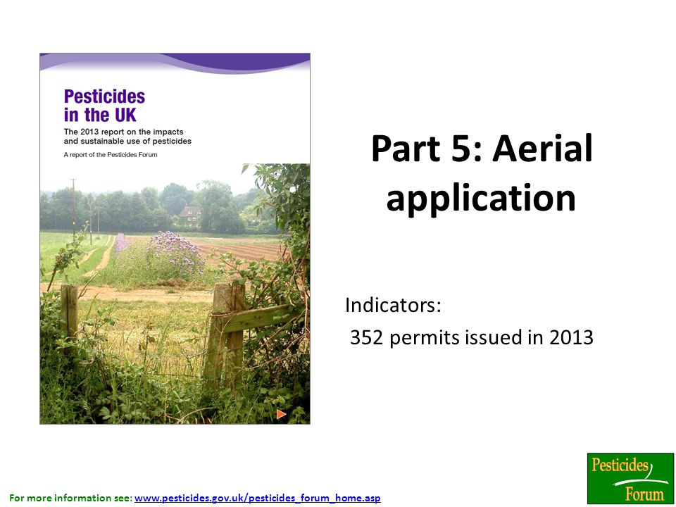 For more information see: www.pesticides.gov.uk/pesticides_forum_home.aspwww.pesticides.gov.uk/pesticides_forum_home.asp Part 5: Aerial application Indicators: 352 permits issued in 2013.
