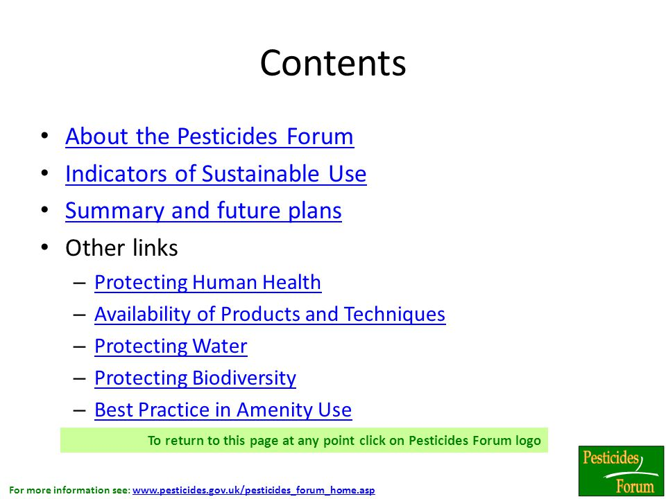 For more information see: www.pesticides.gov.uk/pesticides_forum_home.aspwww.pesticides.gov.uk/pesticides_forum_home.asp Contents About the Pesticides Forum Indicators of Sustainable Use Summary and future plans Other links – Protecting Human Health Protecting Human Health – Availability of Products and Techniques Availability of Products and Techniques – Protecting Water Protecting Water – Protecting Biodiversity Protecting Biodiversity – Best Practice in Amenity Use Best Practice in Amenity Use – Best Practice in Amateur (Home and Garden) Use Best Practice in Amateur (Home and Garden) Use To return to this page at any point click on Pesticides Forum logo