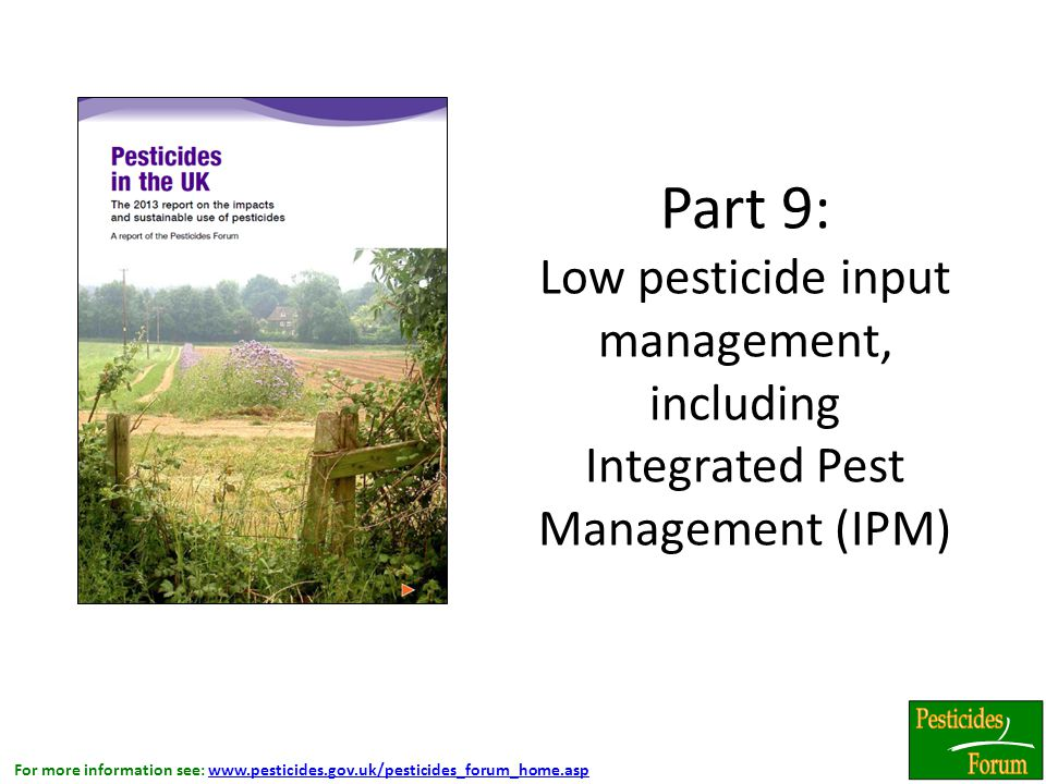 For more information see: www.pesticides.gov.uk/pesticides_forum_home.aspwww.pesticides.gov.uk/pesticides_forum_home.asp Part 9: Low pesticide input management, including Integrated Pest Management (IPM).