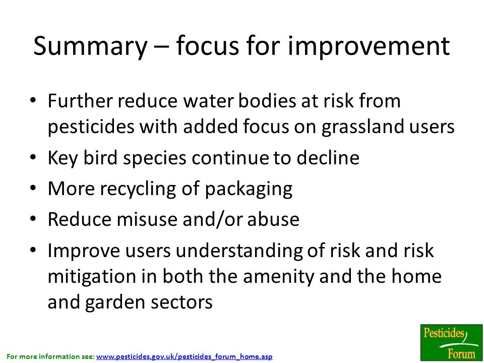 For more information see: www.pesticides.gov.uk/pesticides_forum_home.aspwww.pesticides.gov.uk/pesticides_forum_home.asp Summary – focus for improvement Further reduce water bodies at risk from pesticides with added focus on grassland users Key bird species continue to decline More recycling of packaging Reduce misuse and/or abuse Improve users understanding of risk and risk mitigation in both the amenity and the home and garden sectors