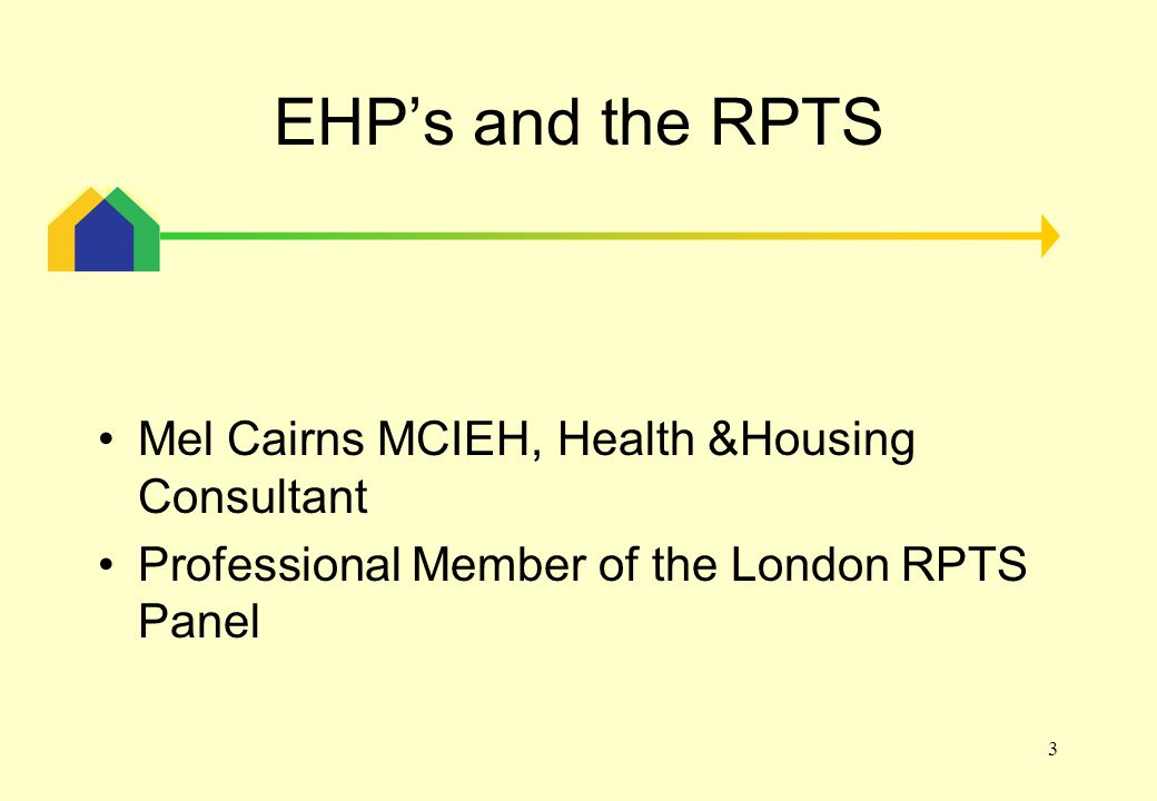 3 EHP's and the RPTS Mel Cairns MCIEH, Health &Housing Consultant Professional Member of the London RPTS Panel