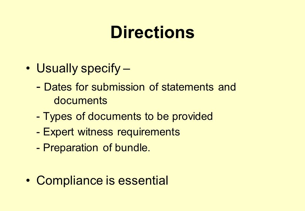 Directions Usually specify – - Dates for submission of statements and documents - Types of documents to be provided - Expert witness requirements - Preparation of bundle.