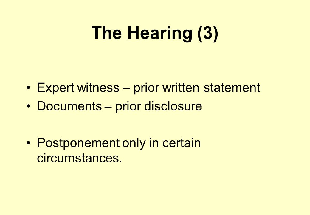 The Hearing (3) Expert witness – prior written statement Documents – prior disclosure Postponement only in certain circumstances.