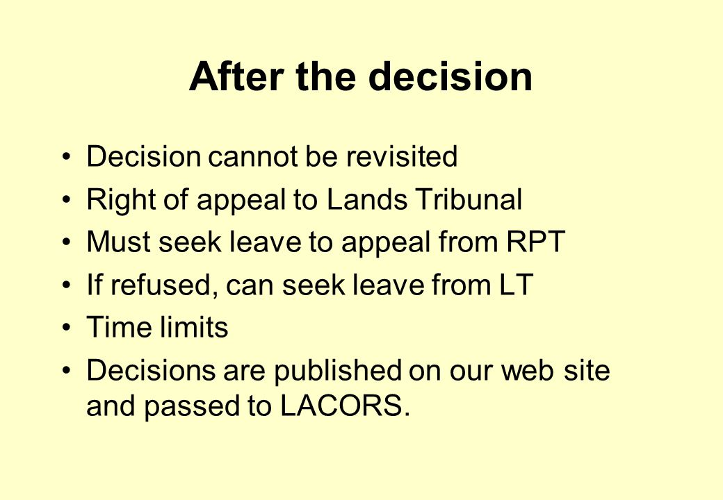 After the decision Decision cannot be revisited Right of appeal to Lands Tribunal Must seek leave to appeal from RPT If refused, can seek leave from LT Time limits Decisions are published on our web site and passed to LACORS.