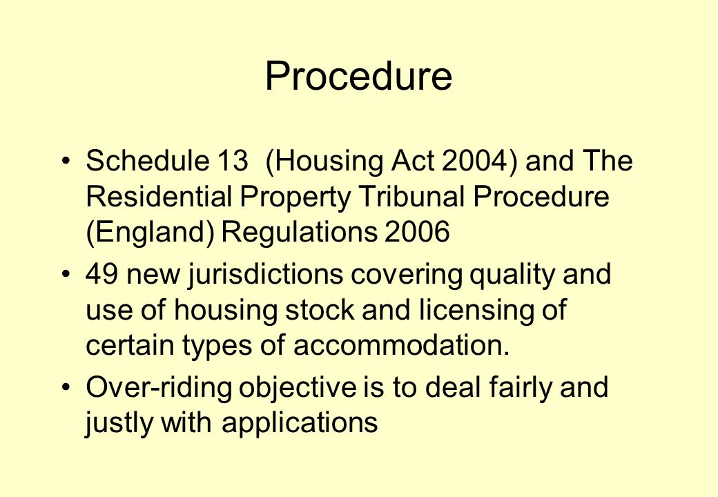 Procedure Schedule 13 (Housing Act 2004) and The Residential Property Tribunal Procedure (England) Regulations 2006 49 new jurisdictions covering quality and use of housing stock and licensing of certain types of accommodation.