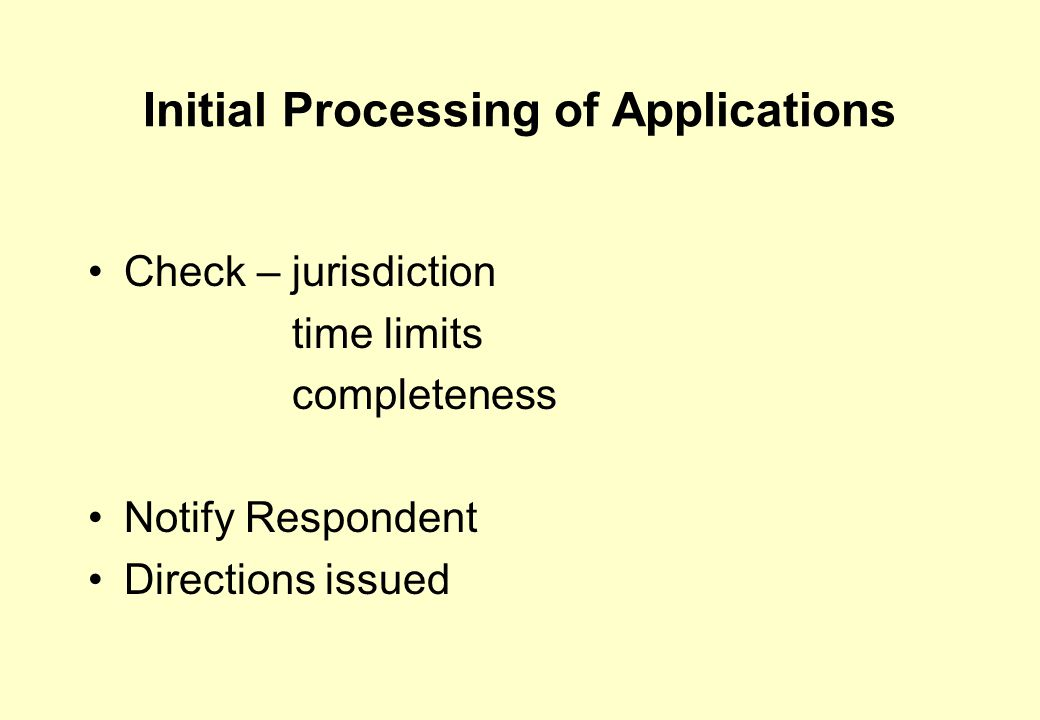 Initial Processing of Applications Check – jurisdiction time limits completeness Notify Respondent Directions issued