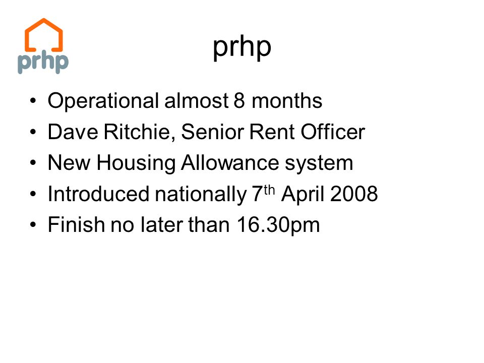 prhp Operational almost 8 months Dave Ritchie, Senior Rent Officer New Housing Allowance system Introduced nationally 7 th April 2008 Finish no later than 16.30pm