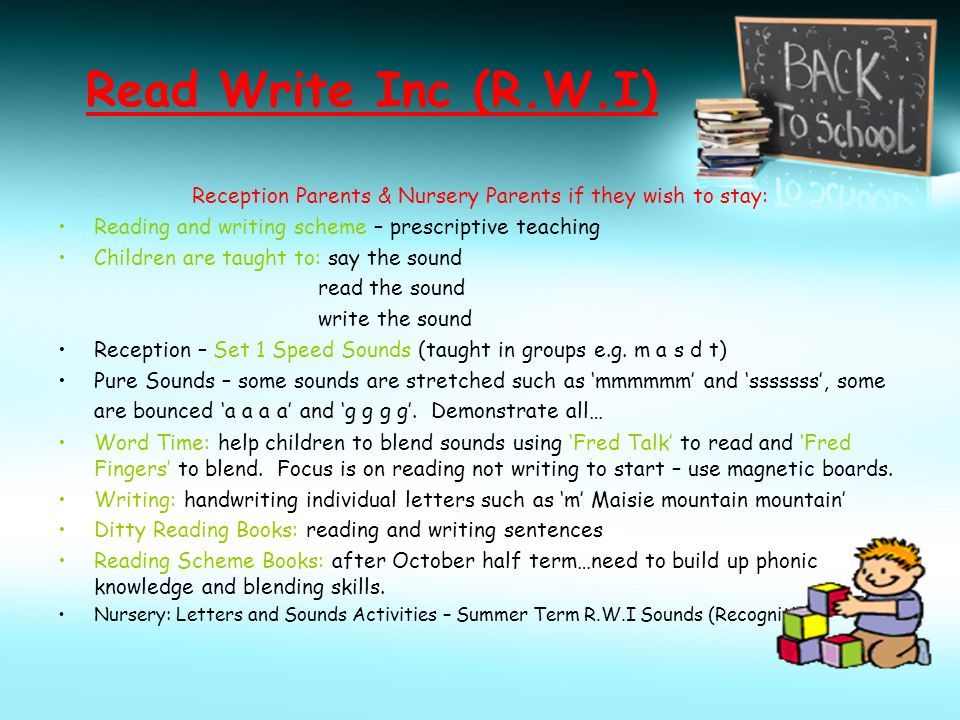 Read Write Inc (R.W.I) Reception Parents & Nursery Parents if they wish to stay: Reading and writing scheme – prescriptive teaching Children are taugh