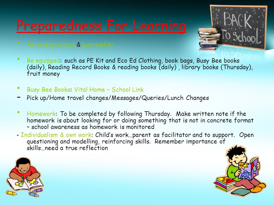 Preparedness For Learning Attending school & punctuality Be equipped: such as PE Kit and Eco Ed Clothing, book bags, Busy Bee books (daily), Reading Record Books & reading books (daily), library books (Thursday), fruit money Busy Bee Books: Vital Home – School Link - Pick up/Home travel changes/Messages/Queries/Lunch Changes Homework: To be completed by following Thursday.