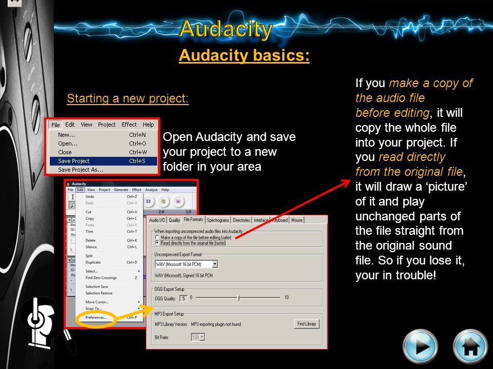 Audacity basics: Starting a new project: Open Audacity and save your project to a new folder in your area If you make a copy of the audio file before editing, it will copy the whole file into your project.