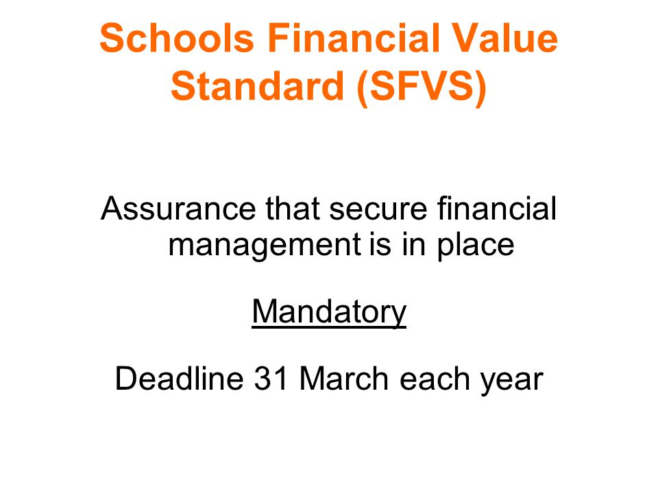 Schools Financial Value Standard (SFVS) Assurance that secure financial management is in place Mandatory Deadline 31 March each year
