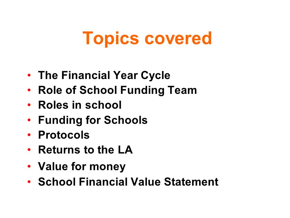 Topics covered The Financial Year Cycle Role of School Funding Team Roles in school Funding for Schools Protocols Returns to the LA Value for money School Financial Value Statement
