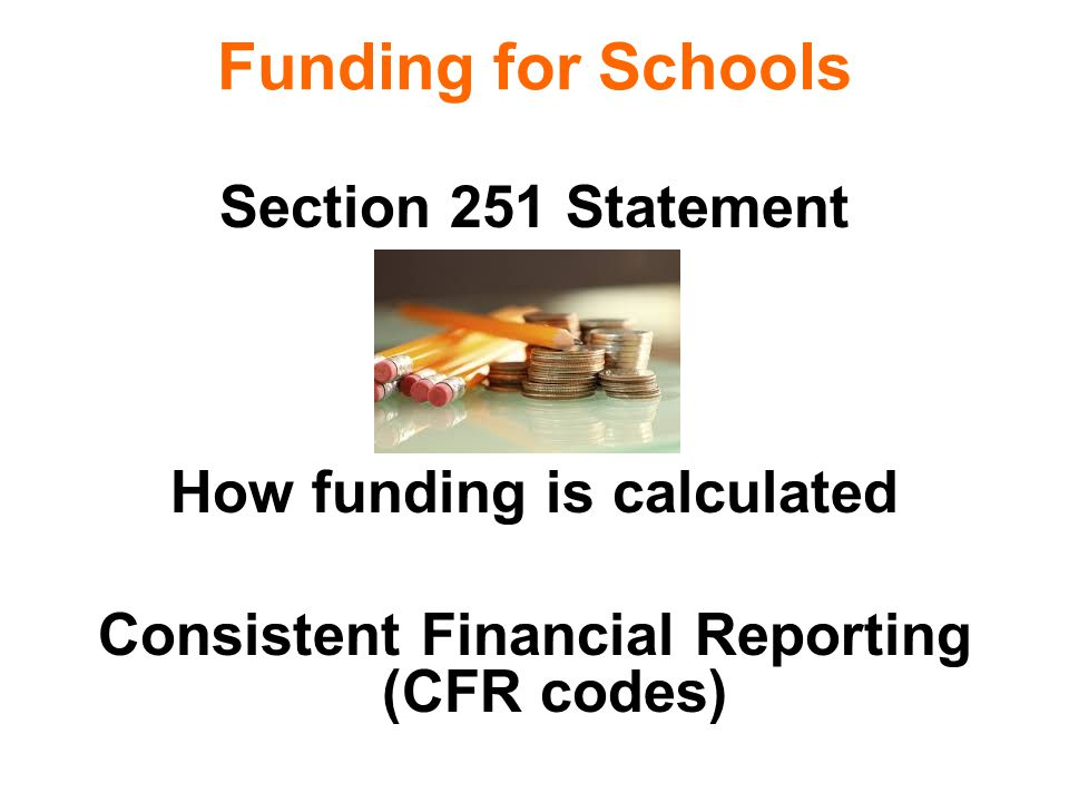 Funding for Schools Section 251 Statement How funding is calculated Consistent Financial Reporting (CFR codes)