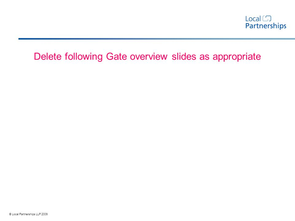 © Local Partnerships LLP 2009 Delete following Gate overview slides as appropriate