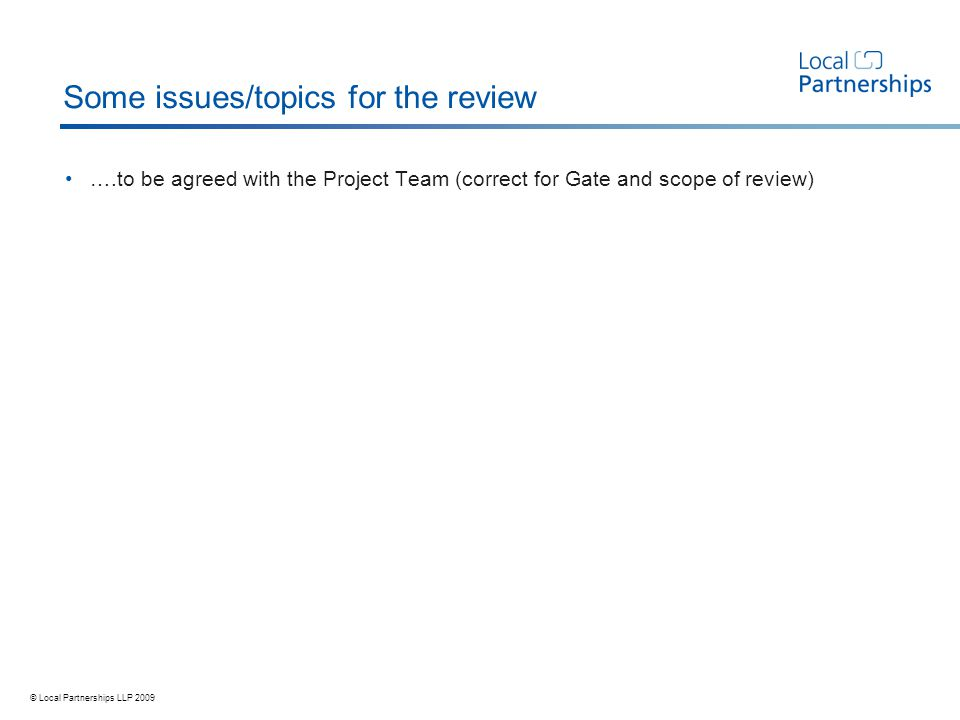 © Local Partnerships LLP 2009 Some issues/topics for the review ….to be agreed with the Project Team (correct for Gate and scope of review)