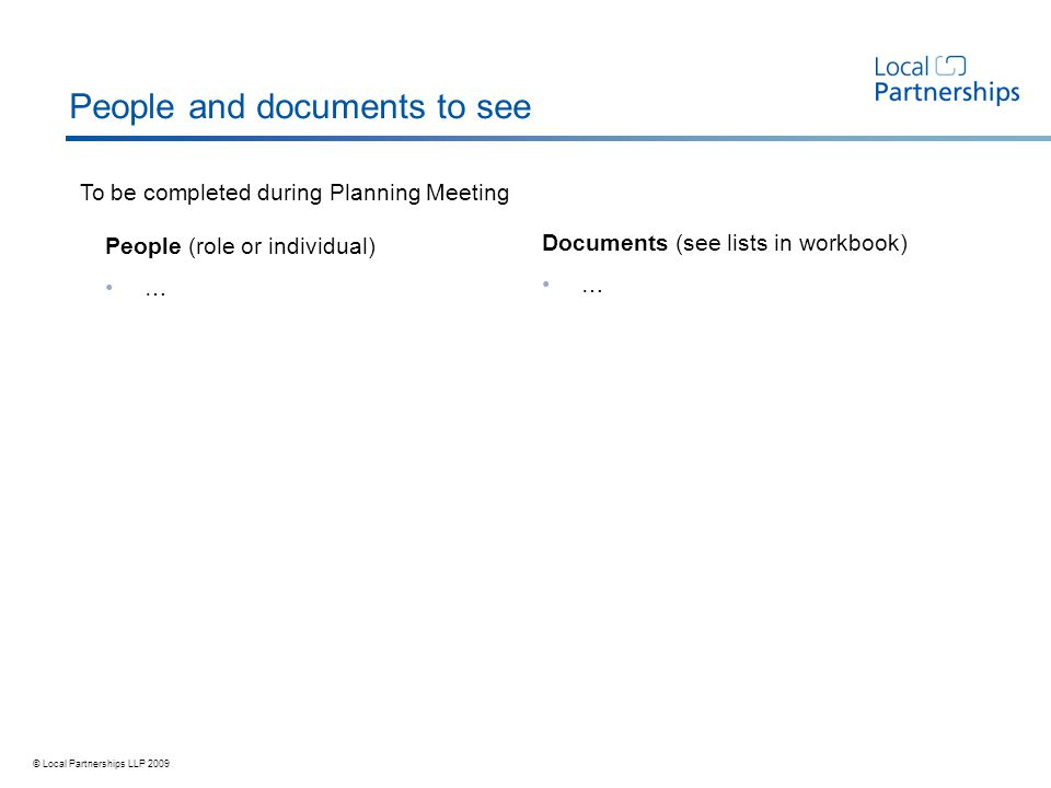 © Local Partnerships LLP 2009 To be completed during Planning Meeting People and documents to see People (role or individual) … Documents (see lists in workbook) …
