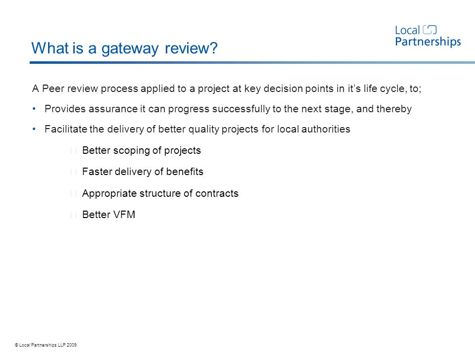 © Local Partnerships LLP 2009 What is a gateway review.