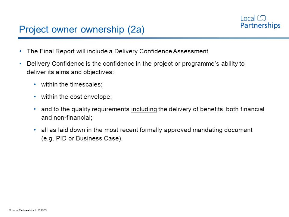 © Local Partnerships LLP 2009 Project owner ownership (2a) The Final Report will include a Delivery Confidence Assessment.