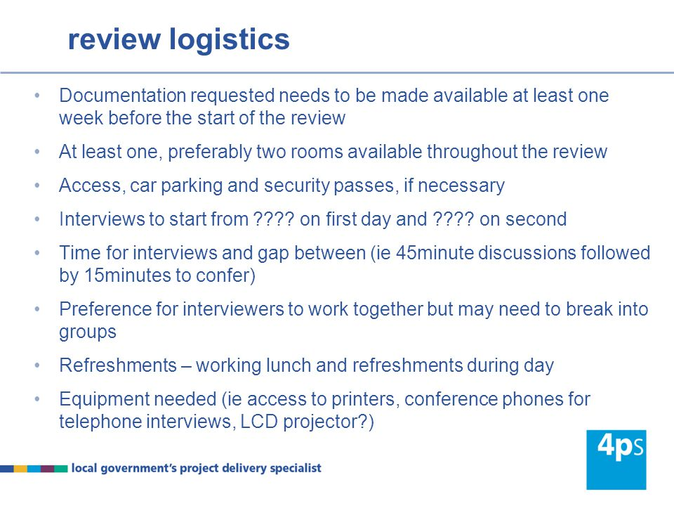 review logistics Documentation requested needs to be made available at least one week before the start of the review At least one, preferably two rooms available throughout the review Access, car parking and security passes, if necessary Interviews to start from .