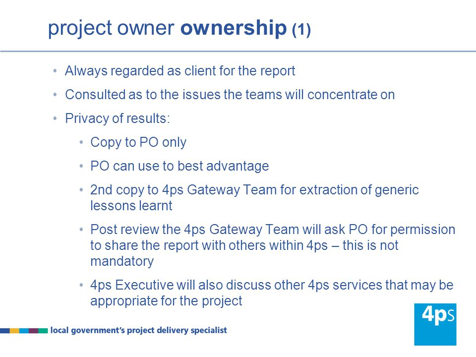 project owner ownership (1) Always regarded as client for the report Consulted as to the issues the teams will concentrate on Privacy of results: Copy to PO only PO can use to best advantage 2nd copy to 4ps Gateway Team for extraction of generic lessons learnt Post review the 4ps Gateway Team will ask PO for permission to share the report with others within 4ps – this is not mandatory 4ps Executive will also discuss other 4ps services that may be appropriate for the project