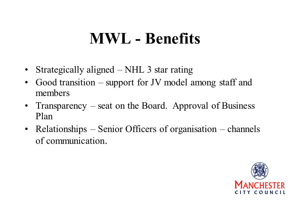 MWL - Benefits Strategically aligned – NHL 3 star rating Good transition – support for JV model among staff and members Transparency – seat on the Board.