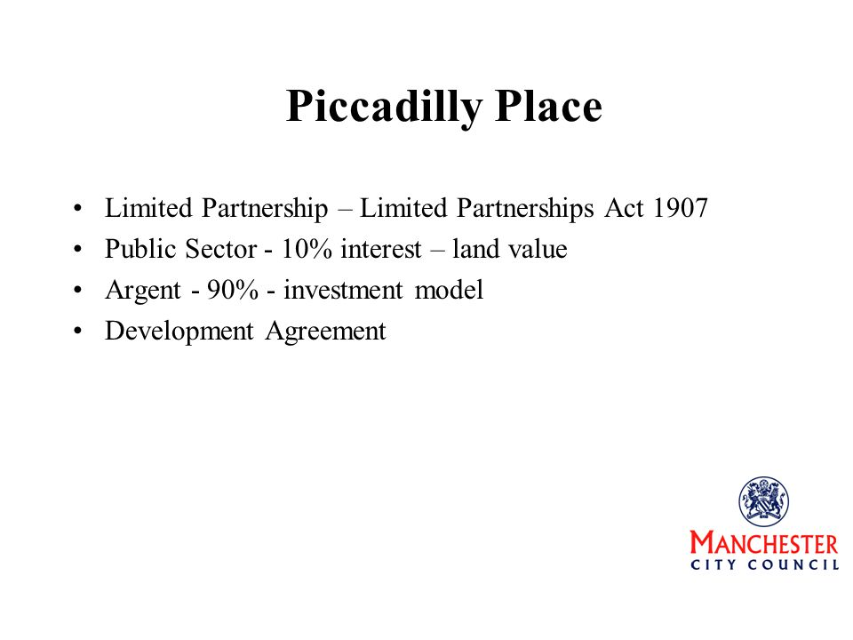Piccadilly Place Limited Partnership – Limited Partnerships Act 1907 Public Sector - 10% interest – land value Argent - 90% - investment model Development Agreement