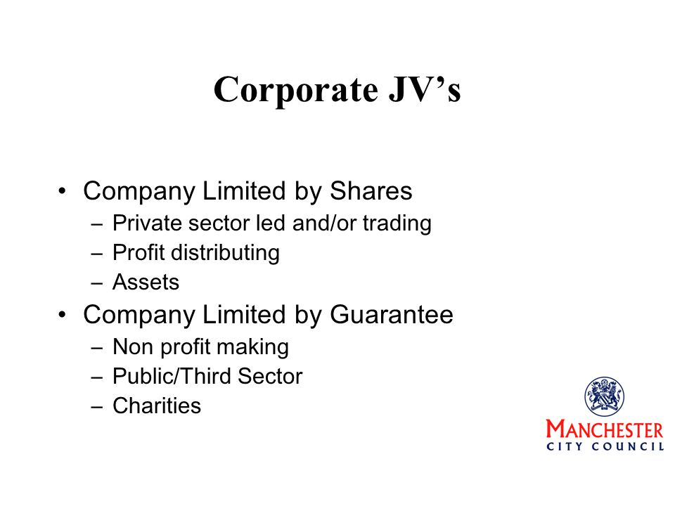 Corporate JV's Company Limited by Shares –Private sector led and/or trading –Profit distributing –Assets Company Limited by Guarantee –Non profit making –Public/Third Sector –Charities