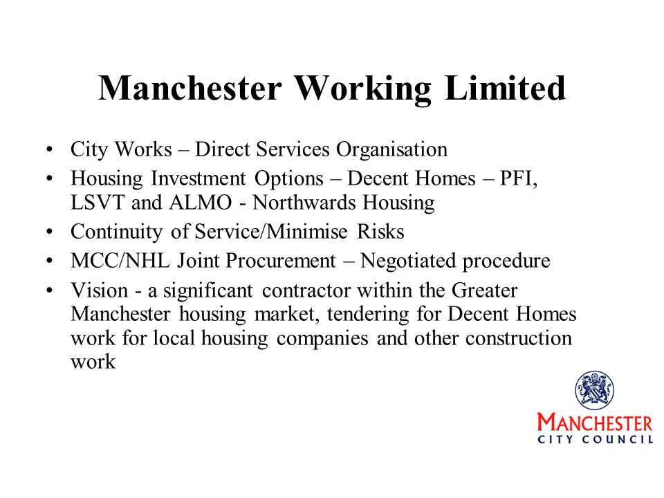 Manchester Working Limited City Works – Direct Services Organisation Housing Investment Options – Decent Homes – PFI, LSVT and ALMO - Northwards Housing Continuity of Service/Minimise Risks MCC/NHL Joint Procurement – Negotiated procedure Vision - a significant contractor within the Greater Manchester housing market, tendering for Decent Homes work for local housing companies and other construction work
